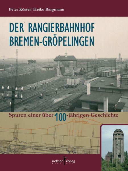 Der Rangierbahnhof Bremen-Gröpelingen - Köster, Peter; Bargmann, Heiko