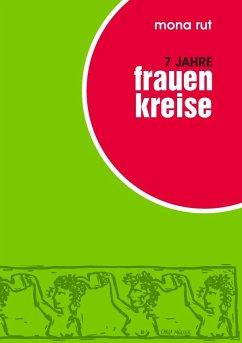 7 Jahre Frauenkreise - Dechant, Andrea; Rut, Sophia Leona; Zizenbacher, Perta