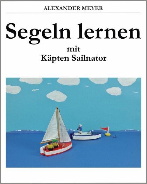 Segeln lernen mit Käpten Sailnator (eBook, ePUB) - Meyer, Alexander