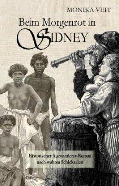 Beim Morgenrot in Sidney - Historischer Auswanderer-Roman nach wahren Schicksalen - Veit, Monika
