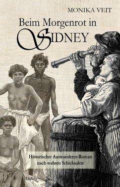 Beim Morgenrot in Sydney - Historischer Auswanderer-Roman nach wahren Schicksalen (eBook, ePUB) - Veit, Monika