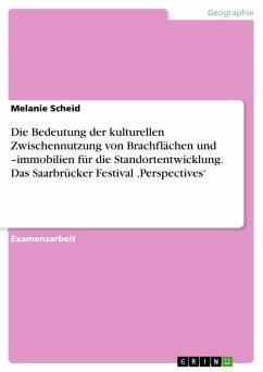 Die Bedeutung der kulturellen Zwischennutzung von Brachflächen und -immobilien für die Standortentwicklung. Das Saarbrücker Festival ,Perspectives' (eBook, ePUB)