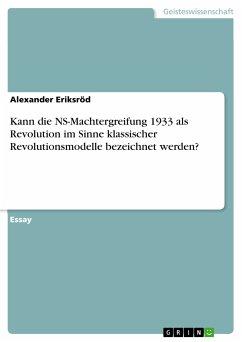 Kann die NS-Machtergreifung 1933 als Revolution im Sinne klassischer Revolutionsmodelle bezeichnet werden? (eBook, PDF)