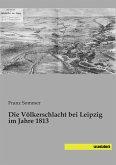 Die Völkerschlacht bei Leipzig im Jahre 1813