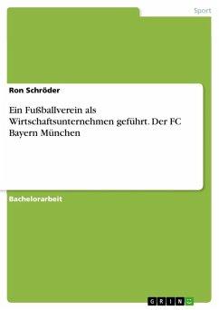Ein Fußballverein als Wirtschaftsunternehmen geführt. Der FC Bayern München (eBook, ePUB)