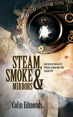 Steam, Smoke & Mirrors - from the secret journals of Professor Artemus More PhD (Cantab) FRS (Michael Magister & Phoebe Le Breton, #1) (eBook, ePUB) - Edmonds, Colin