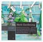 Herb Gardening: How to Prepare the Soil, Choose Your Plants, and Care For, Harvest, and Use Your Herbs