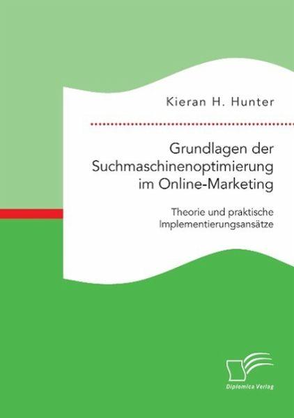 Grundlagen der Suchmaschinenoptimierung im Online-Marketing: Theorie und praktische Implementierungsansätze von Kieran H. Hunter