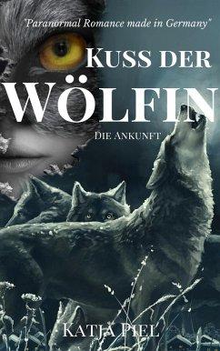 Die Ankunft / Kuss der Wölfin Bd.1 (eBook, ePUB) - Piel, Katja
