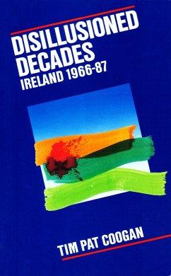 Disillusioned Decades - Ireland 1966-87 (eBook, ePUB) - Coogan, Tim Pat