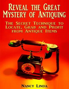Reveal the Great Mystery of Antiquing: The Secret Technique to Locate, Grab and Profit from Antique Items (eBook, ePUB) - Linda, Nancy