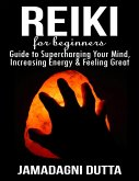 Reiki for Beginners: Guide to Supercharging Your Mind, Increasing Energy & Feeling Great (eBook, ePUB)