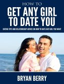 How to Get Any Girl to Date You - Dating Tips and Relationship Advice On How to Date Any Girl You Want (eBook, ePUB)