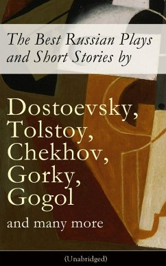 The Best Russian Plays and Short Stories by Dostoevsky, Tolstoy, Chekhov, Gorky, Gogol and many more (Unabridged): An All Time Favorite Collection from the Renowned Russian dramatists and Writers (Including Essays and Lectures on Russian Novelists) (eBook, ePUB) - Chekhov,Anton; Pushkin,A.S.; Gogol,N.V.; Turgenev,I.S.; Dostoyevsky,F.M.; Tolstoy,L.N.; Saltykov,M.Y.; Korolenko,V.G.; Garshin,V.N.; Sologub,K.; Potapenko,I.N.; Semyonov,S.T.; Gorky,Maxim; Andreyev,L.N.; Artzybashev,M.P.; Kuprin,A.I.; Phelps,William Lyon