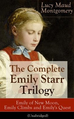 The Complete Emily Starr Trilogy: Emily of New Moon, Emily Climbs and Emily´s Quest (Unabridged): From the author of Anne of Green Gables, Anne of Avonlea, Anne of the Island, Anne´s House of Dreams, The Blue Castle, The Story Girl and more (eBook,