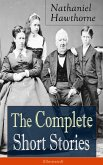 The Complete Short Stories of Nathaniel Hawthorne (Illustrated): Over 120 Short Stories Including Rare Sketches From Magazines of the Renowned American Author of