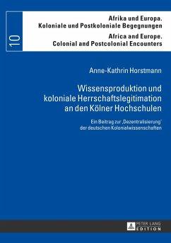 Wissensproduktion und koloniale Herrschaftslegitimation an den Kölner Hochschulen - Horstmann, Anne-Kathrin