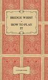Bridge Whist - How to Play it - with Full Direction, Numerous Examples, Analyses, Illustrative Deals, and a Complete Code of Laws, with Notes Indicating the Differing Practices at the Most Prominent Clubs (eBook, ePUB)