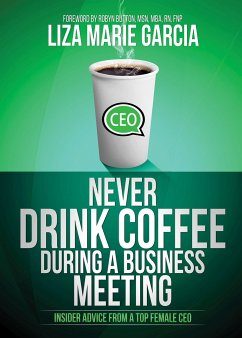 Never Drink Coffee During a Business Meeting: Insider Advice from a Top Female CEO - Garcia, Liza M.