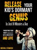 Release Your Kid's Dormant Genius in Just 10 Minutes a Day: Parenting Your Smart Underachiever with Consistency and Love (How to Change Your Life in 10 Minutes a Day, #3) (eBook, ePUB)