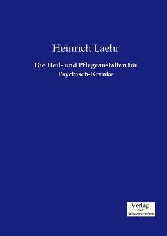 Die Heil- und Pflegeanstalten für Psychisch-Kranke - Laehr, Heinrich