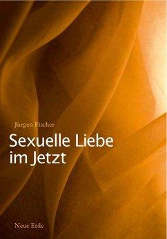 Sexuelle Liebe im Jetzt (eBook, ePUB) - Fischer, Jürgen