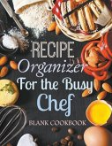 Recipe Organizer for the Busy Chef: Blank Cookbook