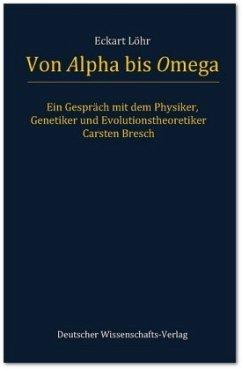 Von Alpha bis Omega. Ein Gespräch mit dem Physiker, Genetiker und Evolutionstheoretiker Carsten Bresch - Löhr, Eckart