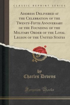 Address Delivered at the Celebration of the Twenty-Fifth Anniversary of the Founding of the Military Order of the Loyal Legion of the United States (Classic Reprint)