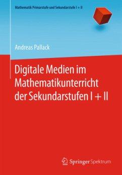 Digitale Medien im Mathematikunterricht der Sekundarstufen I + II - Pallack, Andreas