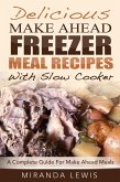 Delicious Make Ahead Freezer Meal Recipes With Slow Cooker: A Complete Guide For Make Ahead Meals (eBook, ePUB)