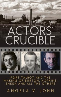 The Actors' Crucible: Port Talbot and the Making of Burton, Hopkins, Sheen and All the Others - John, Angela V.
