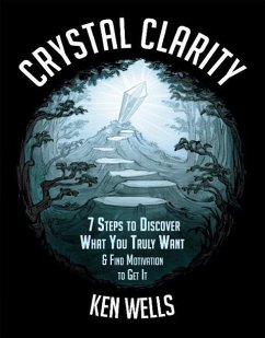 Crystal Clarity: 7 Steps to Discover What You Truly Want & Find Motivation to Get It (eBook, ePUB) - Wells, Ken