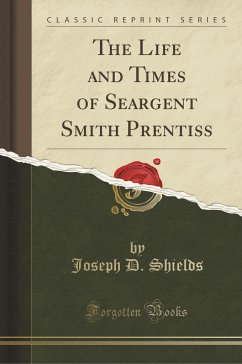 The Life and Times of Seargent Smith Prentiss (Classic Reprint) - Shields, Joseph D.