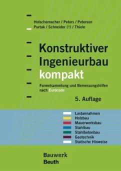 Konstruktiver Ingenieurbau kompakt - Holschemacher, Klaus; Peters, Klaus; Peterson, Leif A.; Purtak, Frank; Schneider, K. -J.; Thiele, Ralf