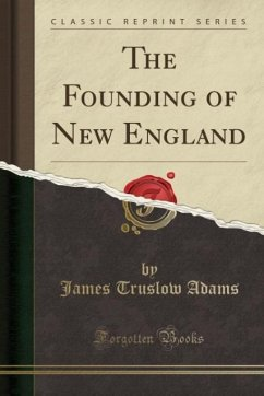 The Founding of New England (Classic Reprint) - Adams, James Truslow