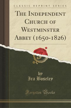 The Independent Church of Westminster Abbey (1650-1826) (Classic Reprint)