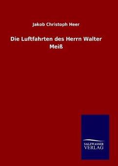 9783846082478 - Heer, Jakob Christoph: Die Luftfahrten des Herrn Walter Meiß - Buch