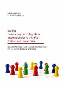 Studie: Gewinnung und Integration internationaler Fachkräfte - Treiber und Hindernisse - Haberland, Patrick A.; Jürgensen, Jan Steffen