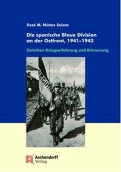 Die spanische Blaue Division an der Ostfront, 1941-1945 - Nunez-Seixas, Xose M.