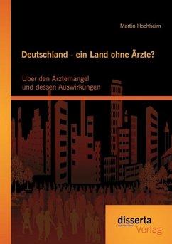 Deutschland - ein Land ohne Ärzte? Über den Ärztemangel und dessen Auswirkungen - Hochheim, Martin