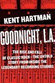 Goodnight, L.A.: The Rise and Fall of Classic Rock -- The Untold Story from Inside the Legendary Recording Studios