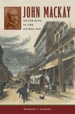 John MacKay: Silver King in the Gilded Age - Makley, Michael J.
