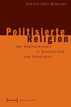 Politisierte Religion (eBook, PDF) - Amir-Moazami, Schirin