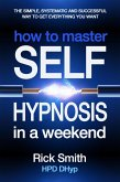 How to Master Self-Hypnosis in a Weekend - The Simple, Systematic And Successful Way To Get Everything You Want (eBook, ePUB)