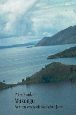 Muzungu Facetten zentralafrikanischer Jahre - Kunkel, Peter
