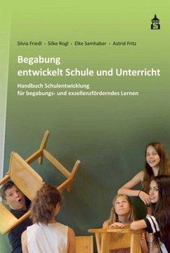 Begabung entwickelt Schule und Unterricht - Friedl, Silvia; Rogl, Silke; Samhaber, Elke; Fritz, Astrid