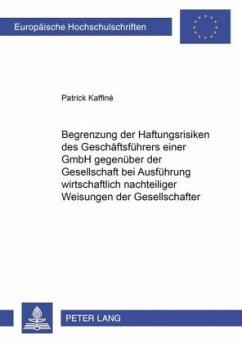 Begrenzung der Haftungsrisiken des Geschäftsführers einer GmbH gegenüber der Gesellschaft bei Ausführung wirtschaftlich nachteiliger Weisungen der Gesellschafter - Kaffiné, Patrick