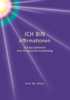 ICH BIN Affirmationen und das Geheimnis ihrer erfolgreichen Anwendung - Shasta, Peter Mt.