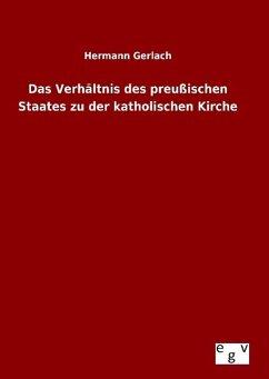 Das Verhältnis des preußischen Staates zu der katholischen Kirche - Gerlach, Hermann